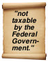 """not taxable by the Federal Government"""